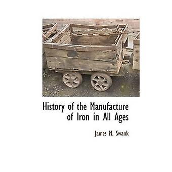 History of the Manufacture of Iron in all Ages by Swank & James M.