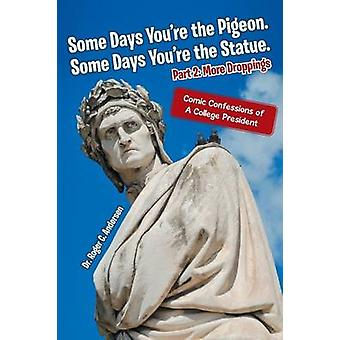 Some Days Youre the Pigeon. Some Days Youre the Statue. Part 2 More Droppings Comic Confessions of a College President by Andersen & Dr Roger C.