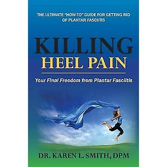 Killing Heel Pain Your Final Freedom from Plantar Fasciitis by Smith & Karen L.