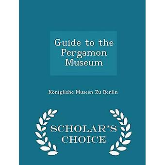 Guide to the Pergamon Museum  Scholars Choice Edition by Berlin & Knigliche Museen Zu