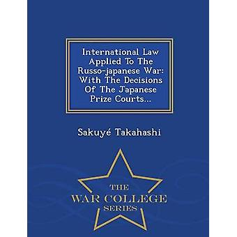 International Law Applied To The Russojapanese War With The Decisions Of The Japanese Prize Courts...  War College Series by Takahashi & Sakuy