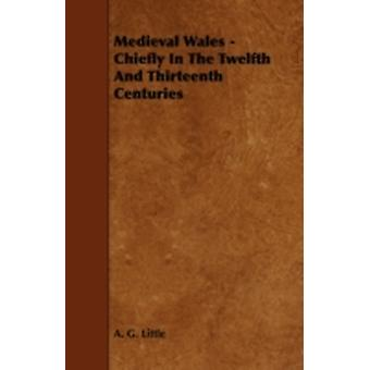 Medieval Wales  Chiefly in the Twelfth and Thirteenth Centuries by Little & A. G.