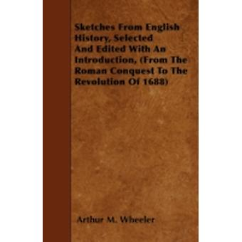 Sketches From English History Selected And Edited With An Introduction From The Roman Conquest To The Revolution Of 1688 by Wheeler & Arthur M.