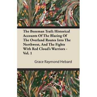 The Bozeman Trail Historical Accounts Of The Blazing Of The Overland Routes Into The Northwest And The Fights With Red Clouds Warriors  Vol. 1 by Hebard & Grace Raymond