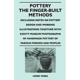 Pottery  The FingerBuilt Methods  Including Notes on Pottery Design and Working Illustrations Together with Eighty Museum Photographs of Handmade P by Wren & Henry