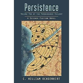 Persistence Volume Two of the Forbearance Trilogy by Ochsenhirt & C. William
