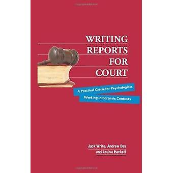 Writing Reports for Court A Practical Guide for Psychologists Working in Forensic Contexts by White & Jack