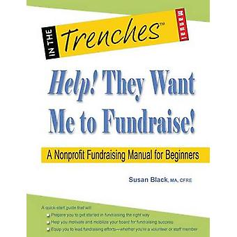 Help They Want Me to Fundraise a Nonprofit Fundraising Manual for Beginners by Black & Susan