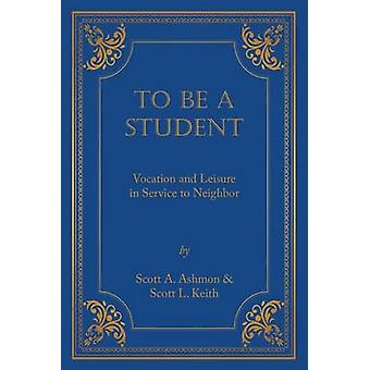 To Be A Student Vocation and Leisure in Service to Neighbor by Ashmon & Scott A.
