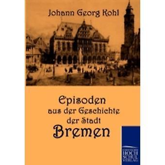 Episoden aus der Geschichte der Stadt Bremen by Kohl & Johann Georg