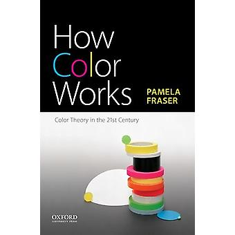 How Color Works - Color Theory in the Twenty-First Century by Associat