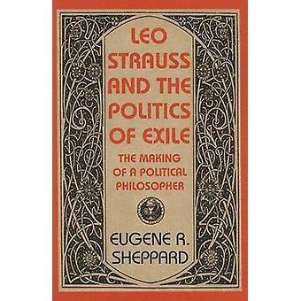 Leo Strauss and the Politics of Exile  The Making of a Political Philosopher by Eugene R Sheppard