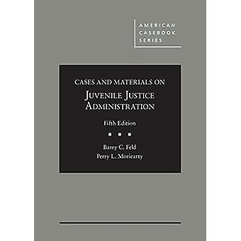 Cases and Materials on Juvenile Justice Administration by Barry Feld & Perry Moriearty