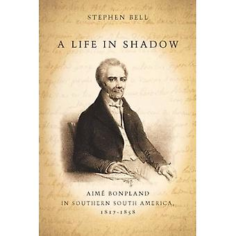 A Life in Shadow: Aime Bonpland in Southern South America, 1817-1858