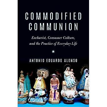 Commodified Communion Eucharist Consumer Culture and the Practice of Everyday Life