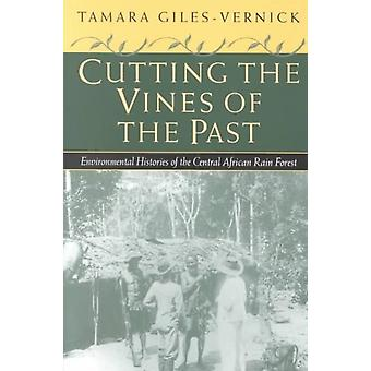 Cutting the Vines of the Past  Environmental Histories of the Central African Rain Forest by Tamara Giles Vernick