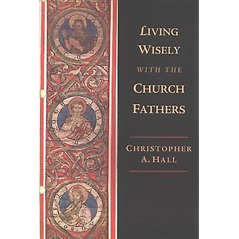 Living Wisely with the Church Fathers by Christopher A Hall