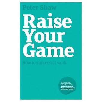 Raise Your Game How to Succeed at Work par Peter J a Shaw