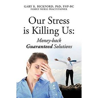 Our Stress Is Killing Us MoneyBack Guaranteed Solutions by Bickford Phd Fnpbc & Gary R.