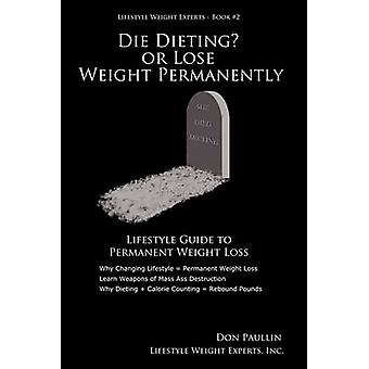 DIE DIETING OR LOSE WEIGHT PERMANENTLY by Paullin & Don