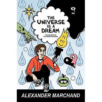 The Universe Is a Dream The Secrets of Existence Revealed by Marchand & Alexander
