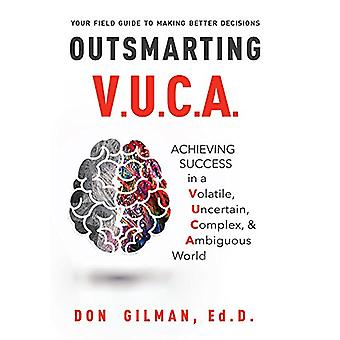 Outsmarting VUCA - Achieving Success in a Volatile - Uncertain - Compl