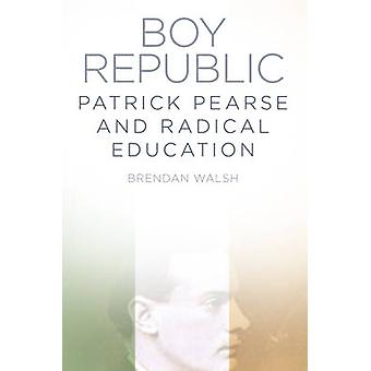 Boy Republic - Patrick Pearse and Radical Education by Brendan Walsh -