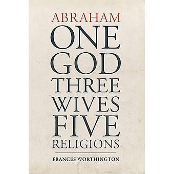 Abraham - One God - Three Wives - Five Religions by Frances Worthingto