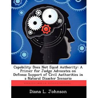 Capability Does Not Equal Authority A Primer for Judge Advocates on Defense Support of Civil Authorities in a Natural Disaster Scenario by Johnson & Diana L.