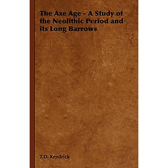 The Axe Age  A Study of the Neolithic Period and Its Long Barrows by Kendrick & T. D.