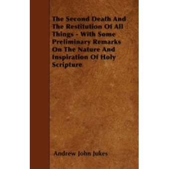 The Second Death And The Restitution Of All Things  With Some Preliminary Remarks On The Nature And Inspiration Of Holy Scripture by Jukes & Andrew John