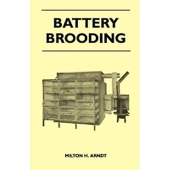 Battery Brooding  A Complete Exposition Of The Important Facts Concerning The Successful Operation And Handling Of The Various Types Of Battery Brooders by Milton H. Arndt