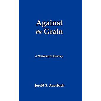 Against the Grain A Historians Journey by Auerbach & Jerold S.