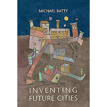Inventing Future Cities by Michael Batty - 9780262038959 Book