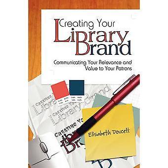 Creating Your Library Brand - Communicating Your Relevance and Value t