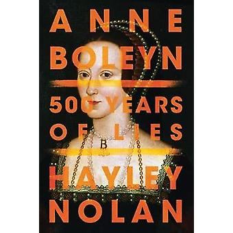 Anne Boleyn - 500 Years of Lies by Hayley Nolan - 9781542041126 Book