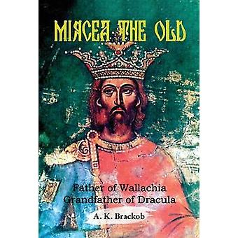 Mircea the Old - Father of Wallachia - Grandfather of Dracula by A.K.