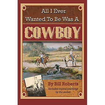 All I Ever Wanted to Be Was a Cowboy by Bill Roberts - 9781601389732