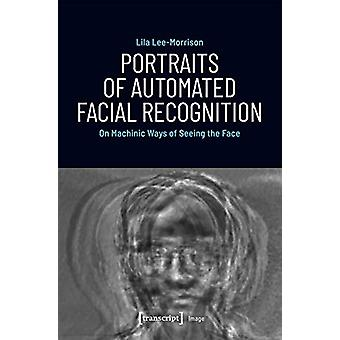 Portraits of Automated Facial Recognition - On Machinic Ways of Seeing