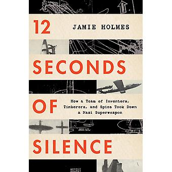12 Seconds of Silence  How a Team of Inventors Tinkerers and Spies Took Down a Nazi Superweapon by Jamie Holmes