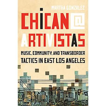 Chican Artivistas  Music Community and Transborder Tactics in East Los Angeles by Martha Gonzalez