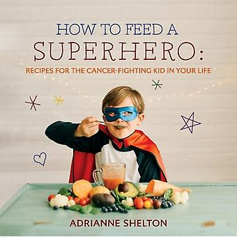 How to Feed a Superhero  Recipes for the CancerFighting Kid in Your Life by Adrianne Shelton & By photographer Leslie Sarten