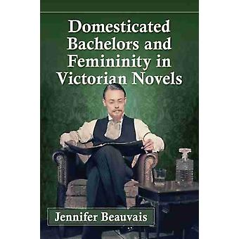 Domesticated Bachelors and Femininity in Victorian Novels by Jennifer Beauvais