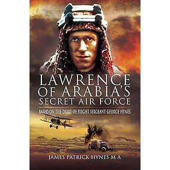 Lawrence of Arabias Secret Air Force by James Patrick Hynes