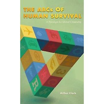 The ABCs of Human Survival - A Paradigm for Global Citizenship by Arth