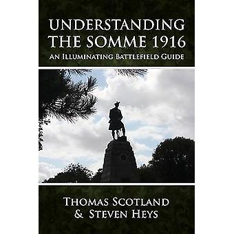 Understanding the Somme 1916 - An Illuminating Battlefield Guide by St