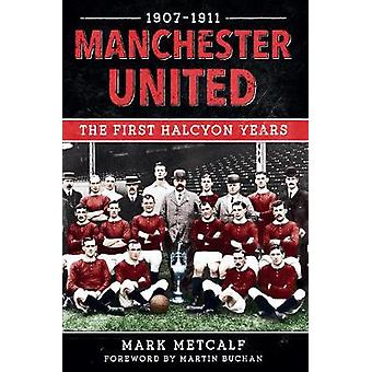 Manchester United 1907-11 - The First Halcyon Years by Mark Metcalf -