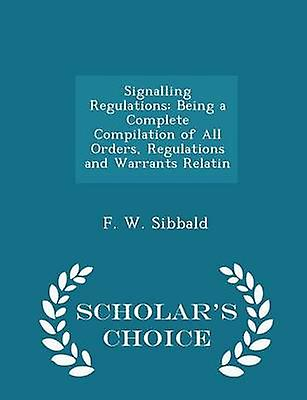 Signalling Regulations Being a Complete Compilation of All Orders Regulations and Warrants Relatin  Scholars Choice Edition by Sibbald & F. W.