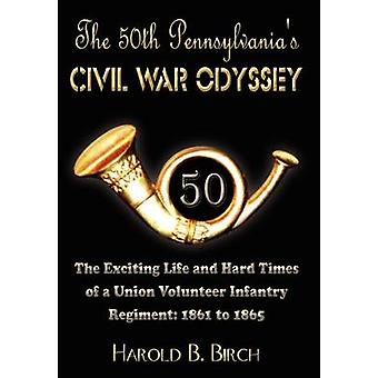 The 50th Pennsylvanias Civil War Odyssey  The Exciting Life and Hard Times of a Union Volunteer Infantry Regiment1861 to 1865 by Birch & Harold B.