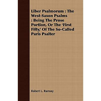 Liber Psalmorum  The WestSaxon Psalms  Being The Prose Portion Or The First Fifty Of The SoCalled Paris Psalter by Ramsay & Robert L.